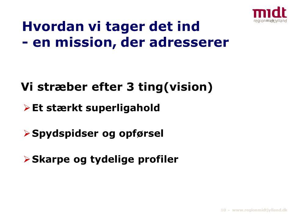 10 ▪ www.regionmidtjylland.dk Vi stræber efter 3 ting(vision)  Et stærkt superligahold  Spydspidser og opførsel  Skarpe og tydelige profiler Hvordan vi tager det ind - en mission, der adresserer