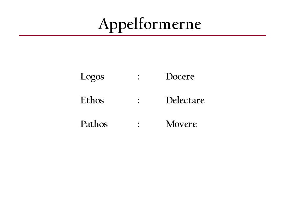 Appelformerne Logos:Docere Ethos:Delectare Pathos:Movere