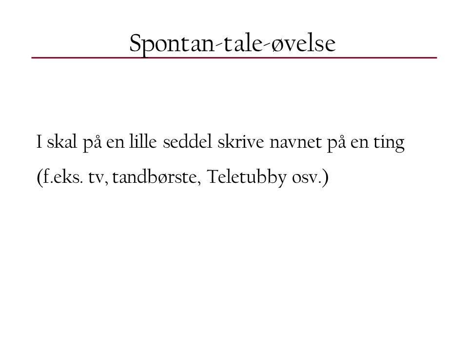 Spontan-tale-øvelse I skal på en lille seddel skrive navnet på en ting (f.eks.