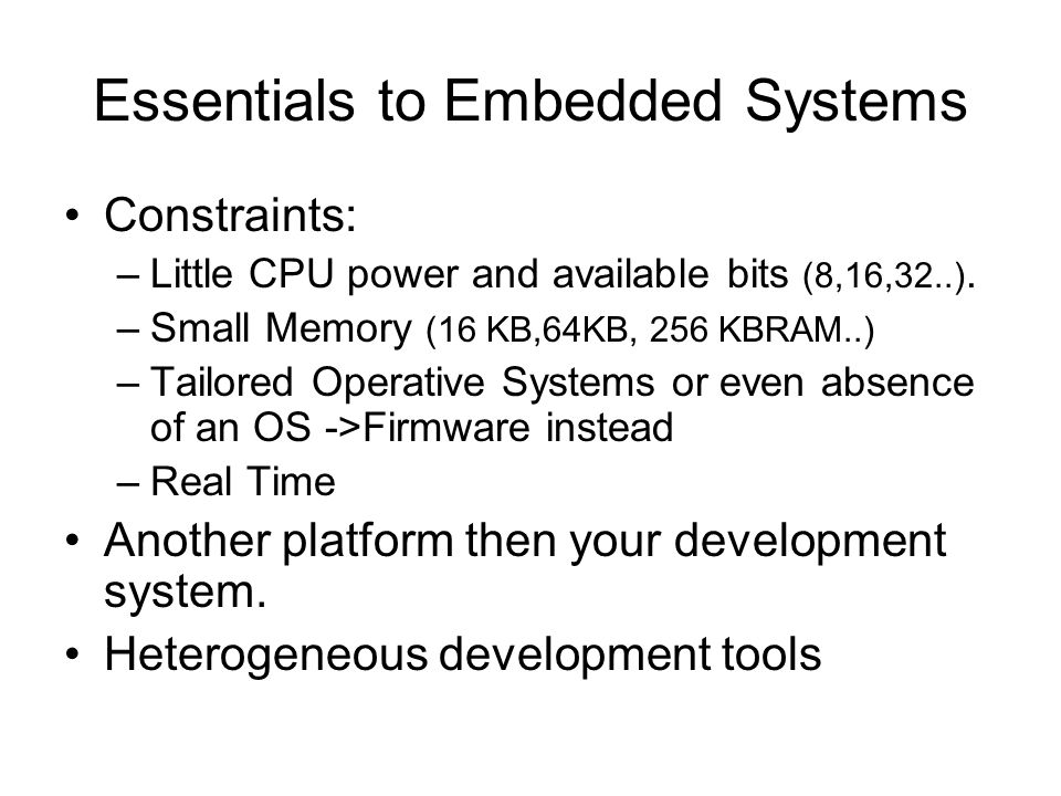 Essentials to Embedded Systems Constraints: –Little CPU power and available bits (8,16,32..).