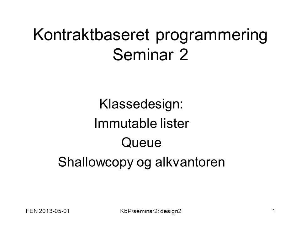 FEN 2013-05-01KbP/seminar2: design21 Kontraktbaseret programmering Seminar 2 Klassedesign: Immutable lister Queue Shallowcopy og alkvantoren