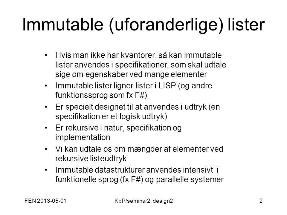 FEN 2013-05-01KbP/seminar2: design22 Immutable (uforanderlige) lister Hvis man ikke har kvantorer, så kan immutable lister anvendes i specifikationer, som skal udtale sige om egenskaber ved mange elementer Immutable lister ligner lister i LISP (og andre funktionssprog som fx F#) Er specielt designet til at anvendes i udtryk (en specifikation er et logisk udtryk) Er rekursive i natur, specifikation og implementation Vi kan udtale os om mængder af elementer ved rekursive listeudtryk Immutable datastrukturer anvendes intensivt i funktionelle sprog (fx F#) og parallelle systemer