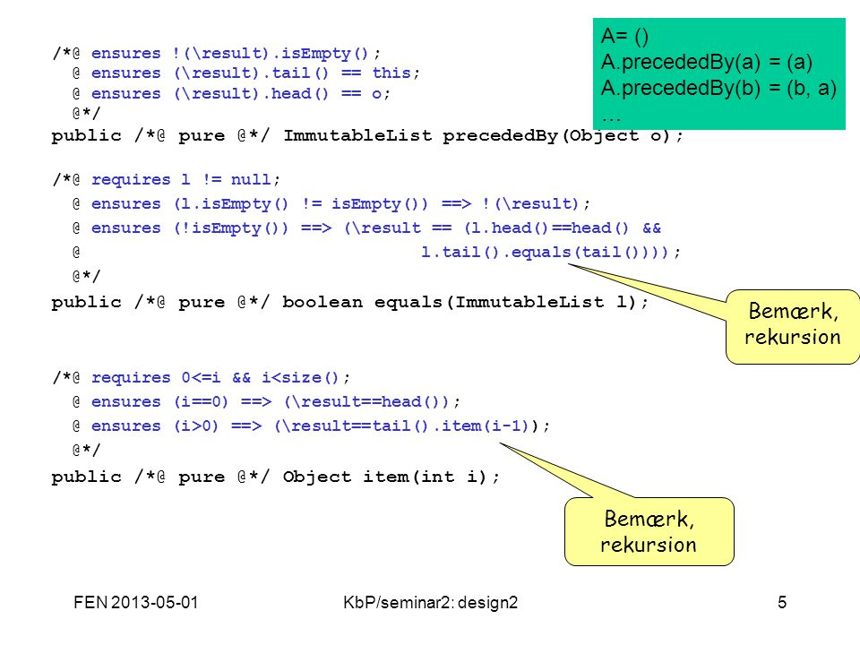 FEN 2013-05-01KbP/seminar2: design25 /*@ ensures !(\result).isEmpty(); @ ensures (\result).tail() == this; @ ensures (\result).head() == o; @*/ public /*@ pure @*/ ImmutableList precededBy(Object o); /*@ requires l != null; @ ensures (l.isEmpty() != isEmpty()) ==> !(\result); @ ensures (!isEmpty()) ==> (\result == (l.head()==head() && @ l.tail().equals(tail()))); @*/ public /*@ pure @*/ boolean equals(ImmutableList l); /*@ requires 0<=i && i<size(); @ ensures (i==0) ==> (\result==head()); @ ensures (i>0) ==> (\result==tail().item(i-1)); @*/ public /*@ pure @*/ Object item(int i); A= () A.precededBy(a) = (a) A.precededBy(b) = (b, a) … Bemærk, rekursion