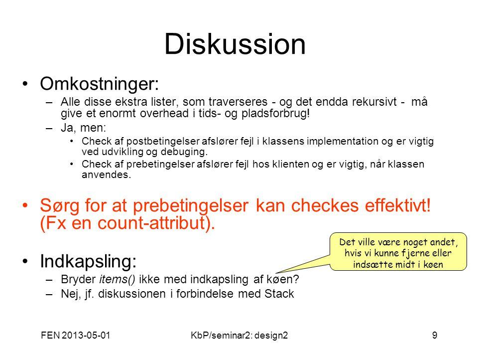 FEN 2013-05-01KbP/seminar2: design29 Diskussion Omkostninger: –Alle disse ekstra lister, som traverseres - og det endda rekursivt - må give et enormt overhead i tids- og pladsforbrug.