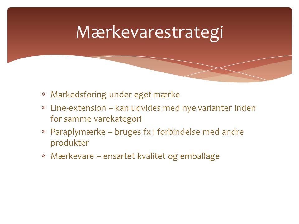  Markedsføring under eget mærke  Line-extension – kan udvides med nye varianter inden for samme varekategori  Paraplymærke – bruges fx i forbindelse med andre produkter  Mærkevare – ensartet kvalitet og emballage Mærkevarestrategi