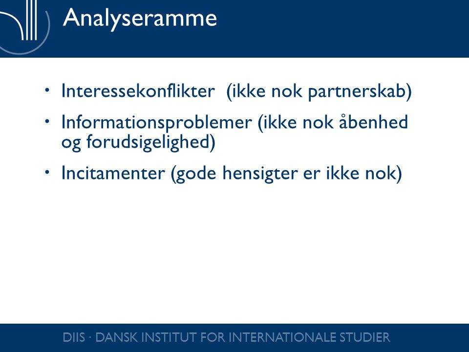 DIIS ∙ DANSK INSTITUT FOR INTERNATIONALE STUDIER Analyseramme  Interessekonflikter (ikke nok partnerskab)  Informationsproblemer (ikke nok åbenhed og forudsigelighed)  Incitamenter (gode hensigter er ikke nok)