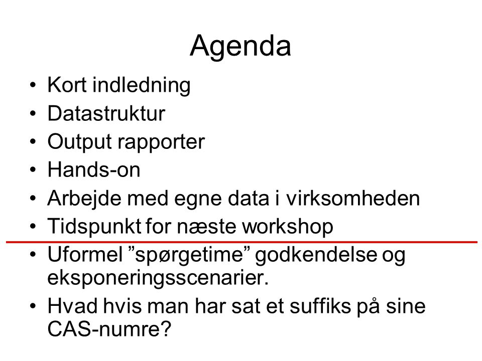 Agenda Kort indledning Datastruktur Output rapporter Hands-on Arbejde med egne data i virksomheden Tidspunkt for næste workshop Uformel spørgetime godkendelse og eksponeringsscenarier.