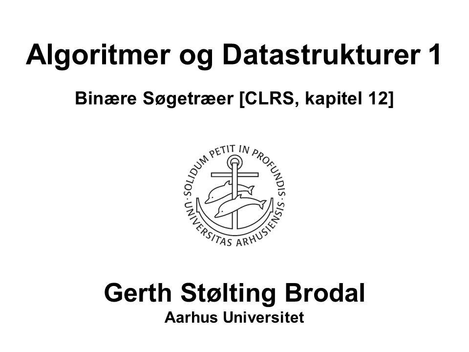 Algoritmer og Datastrukturer 1 Binære Søgetræer [CLRS, kapitel 12] Gerth Stølting Brodal Aarhus Universitet