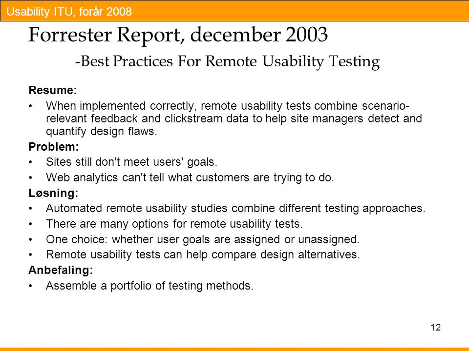 Usability ITU, forår 2008 12 Forrester Report, december 2003 -Best Practices For Remote Usability Testing Resume: When implemented correctly, remote usability tests combine scenario- relevant feedback and clickstream data to help site managers detect and quantify design flaws.