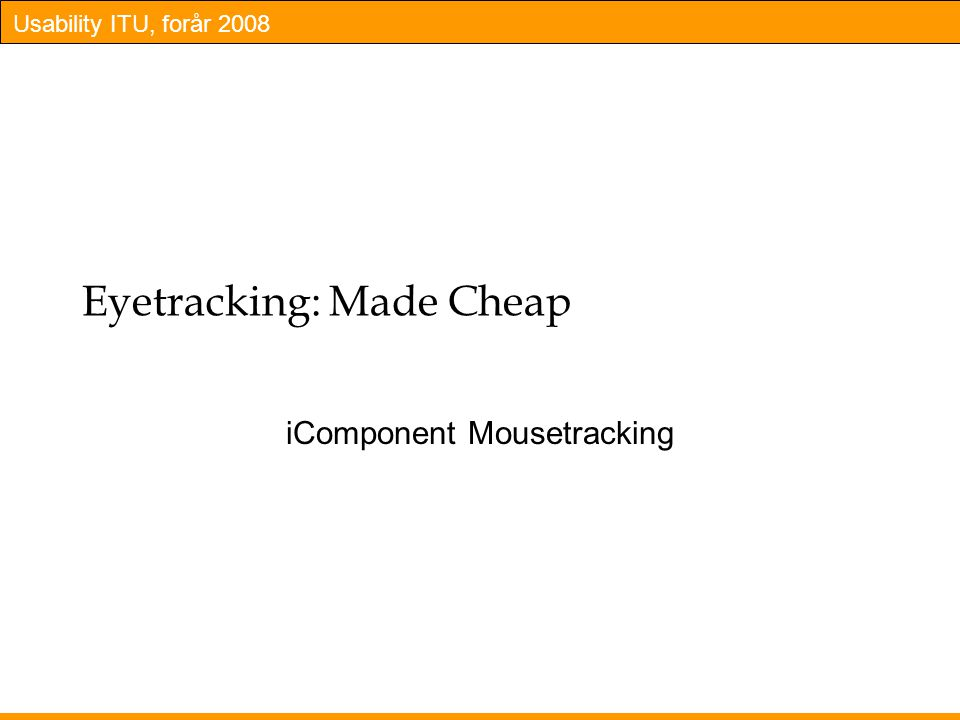 Usability ITU, forår 2008 Eyetracking: Made Cheap iComponent Mousetracking