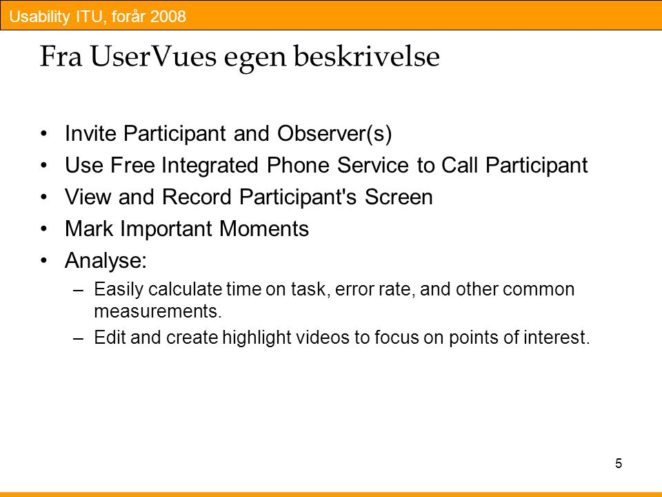 Usability ITU, forår 2008 5 Fra UserVues egen beskrivelse Invite Participant and Observer(s) Use Free Integrated Phone Service to Call Participant View and Record Participant s Screen Mark Important Moments Analyse: –Easily calculate time on task, error rate, and other common measurements.
