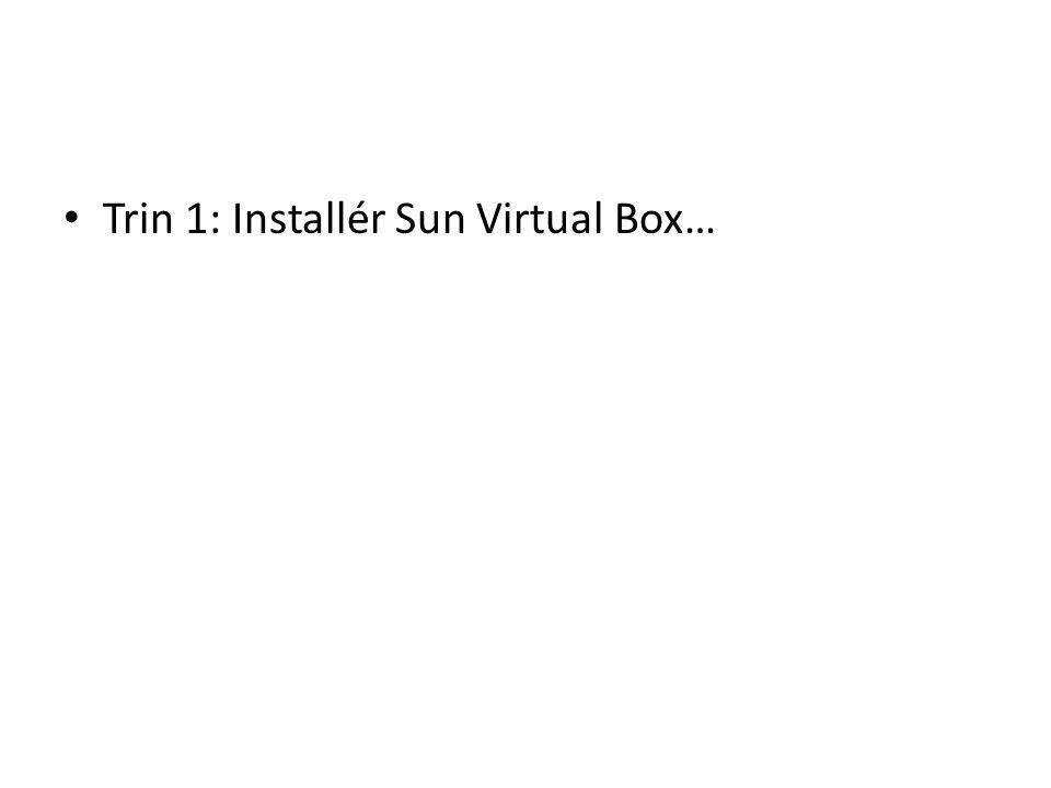Trin 1: Installér Sun Virtual Box…