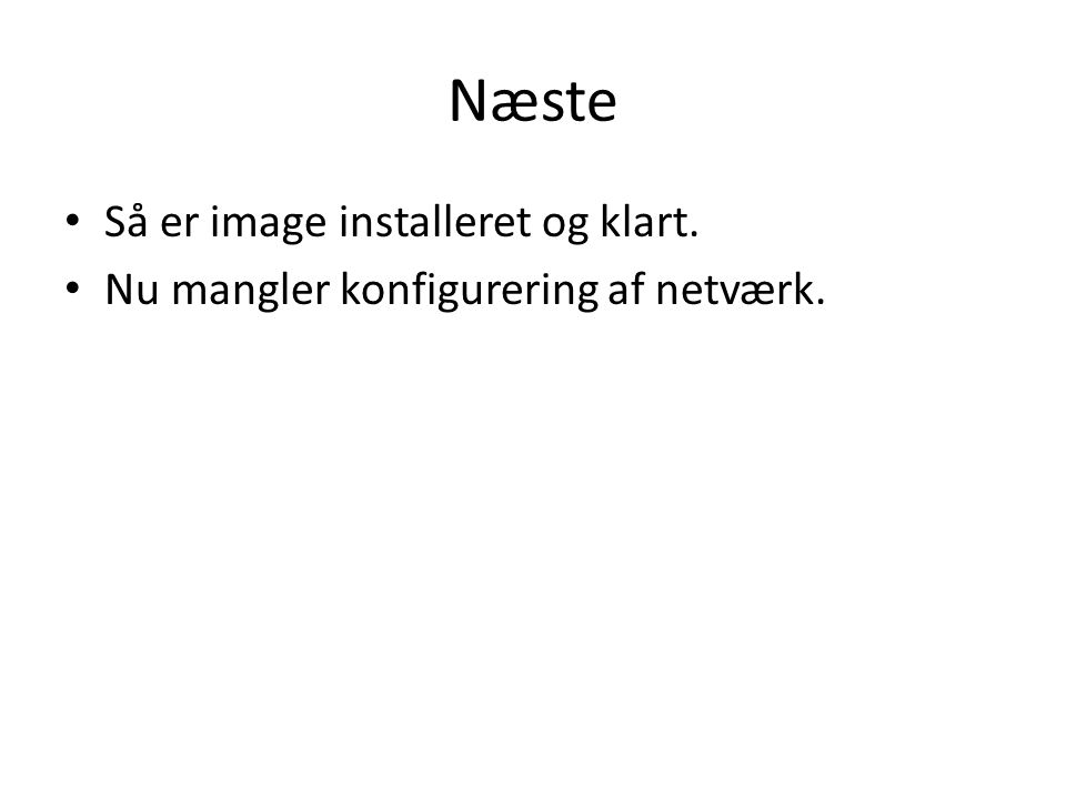 Næste Så er image installeret og klart. Nu mangler konfigurering af netværk.