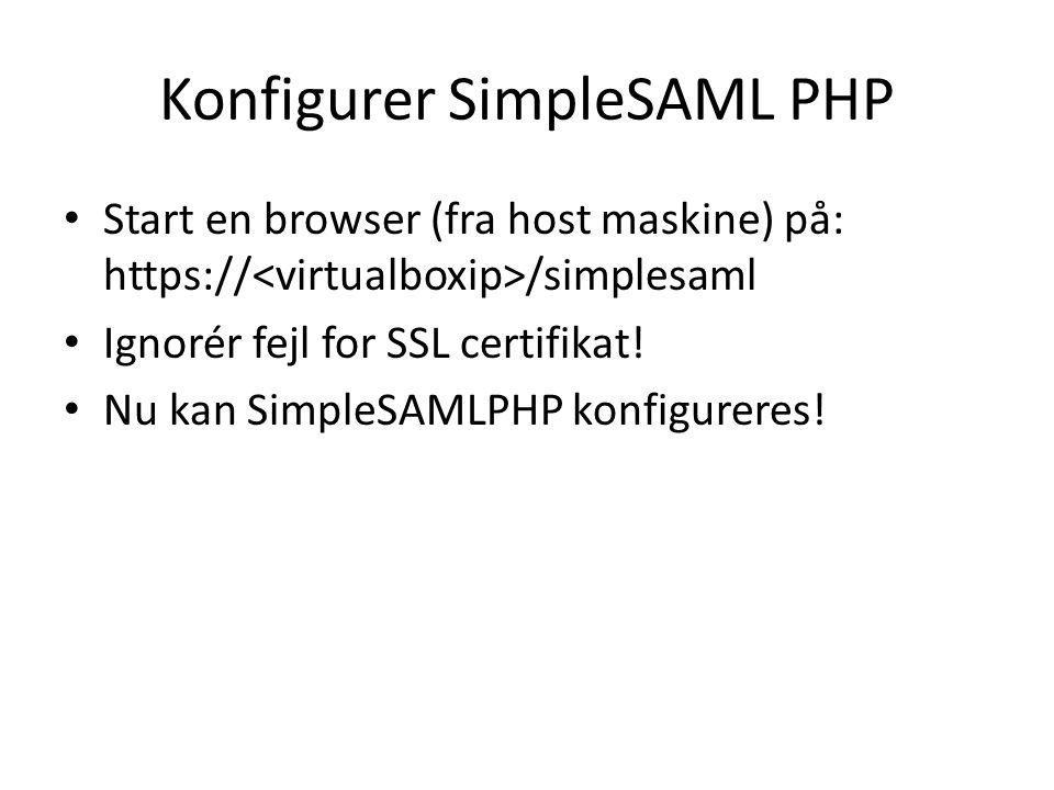 Konfigurer SimpleSAML PHP Start en browser (fra host maskine) på: https:// /simplesaml Ignorér fejl for SSL certifikat.