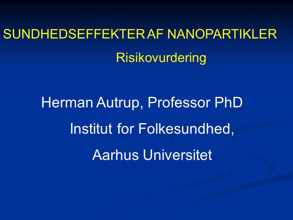 SUNDHEDSEFFEKTER AF NANOPARTIKLER Risikovurdering Herman Autrup, Professor PhD Institut for Folkesundhed, Aarhus Universitet