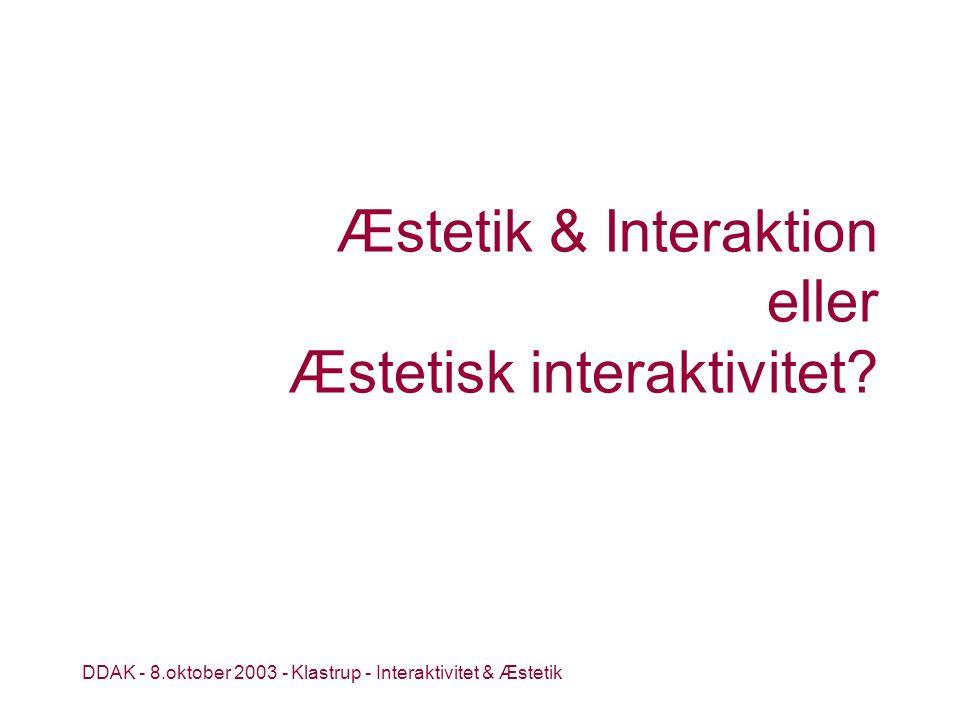 DDAK - 8.oktober 2003 - Klastrup - Interaktivitet & Æstetik Æstetik & Interaktion eller Æstetisk interaktivitet