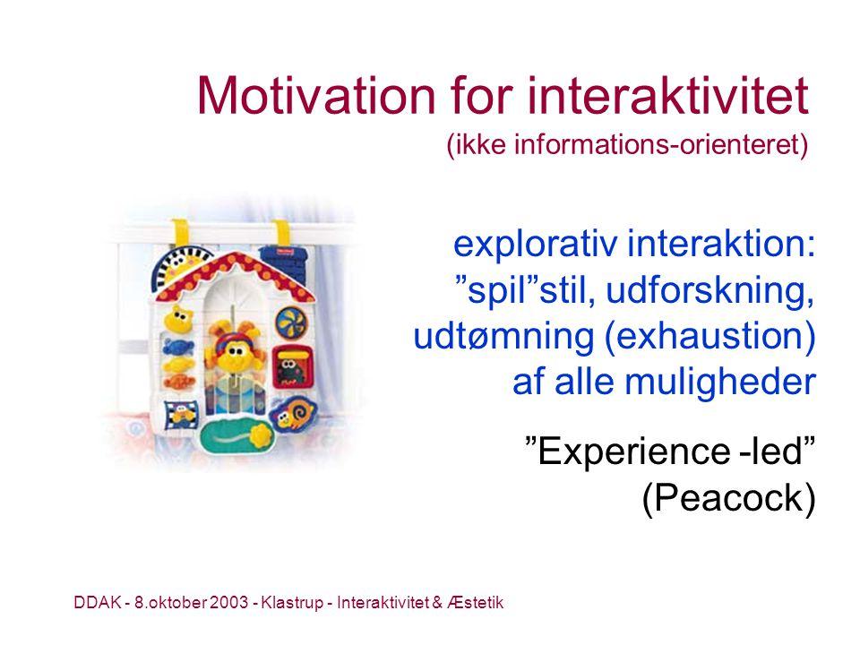 DDAK - 8.oktober 2003 - Klastrup - Interaktivitet & Æstetik Motivation for interaktivitet (ikke informations-orienteret) Experience -led (Peacock) explorativ interaktion: spil stil, udforskning, udtømning (exhaustion) af alle muligheder