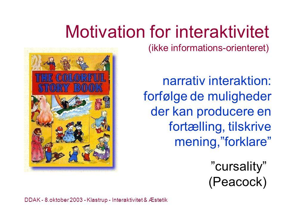 DDAK - 8.oktober 2003 - Klastrup - Interaktivitet & Æstetik Motivation for interaktivitet (ikke informations-orienteret) cursality (Peacock) narrativ interaktion: forfølge de muligheder der kan producere en fortælling, tilskrive mening, forklare