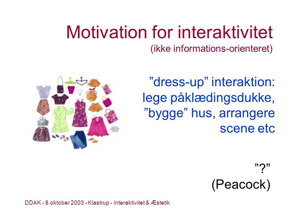 DDAK - 8.oktober 2003 - Klastrup - Interaktivitet & Æstetik Motivation for interaktivitet (ikke informations-orienteret) (Peacock) dress-up interaktion: lege påklædingsdukke, bygge hus, arrangere scene etc