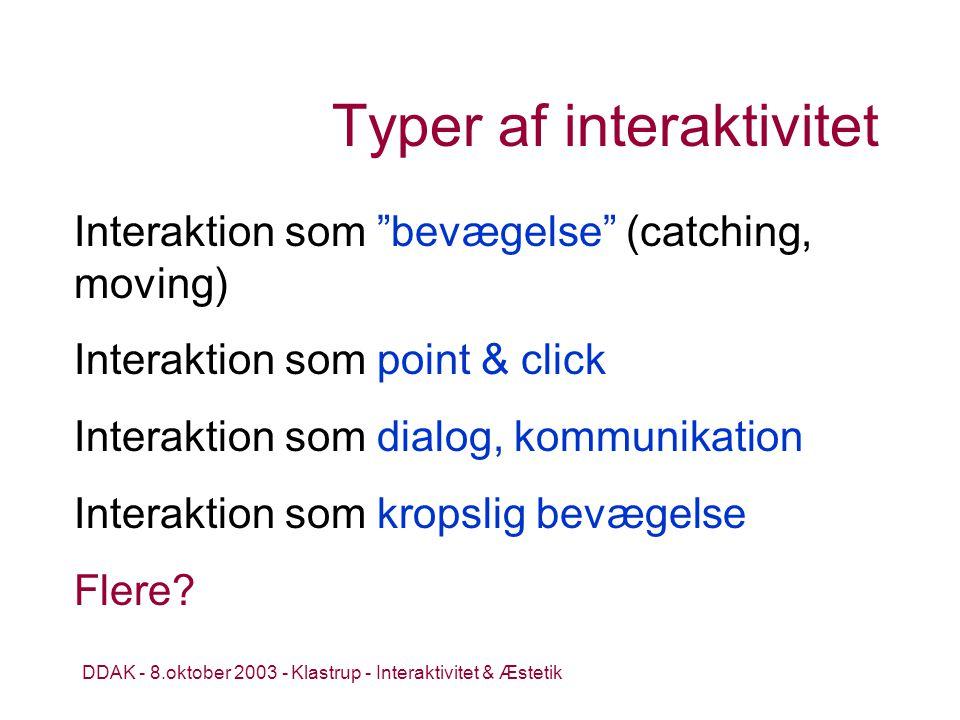 DDAK - 8.oktober 2003 - Klastrup - Interaktivitet & Æstetik Typer af interaktivitet Interaktion som bevægelse (catching, moving) Interaktion som point & click Interaktion som dialog, kommunikation Interaktion som kropslig bevægelse Flere