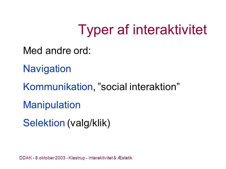 DDAK - 8.oktober 2003 - Klastrup - Interaktivitet & Æstetik Typer af interaktivitet Med andre ord: Navigation Kommunikation, social interaktion Manipulation Selektion (valg/klik)