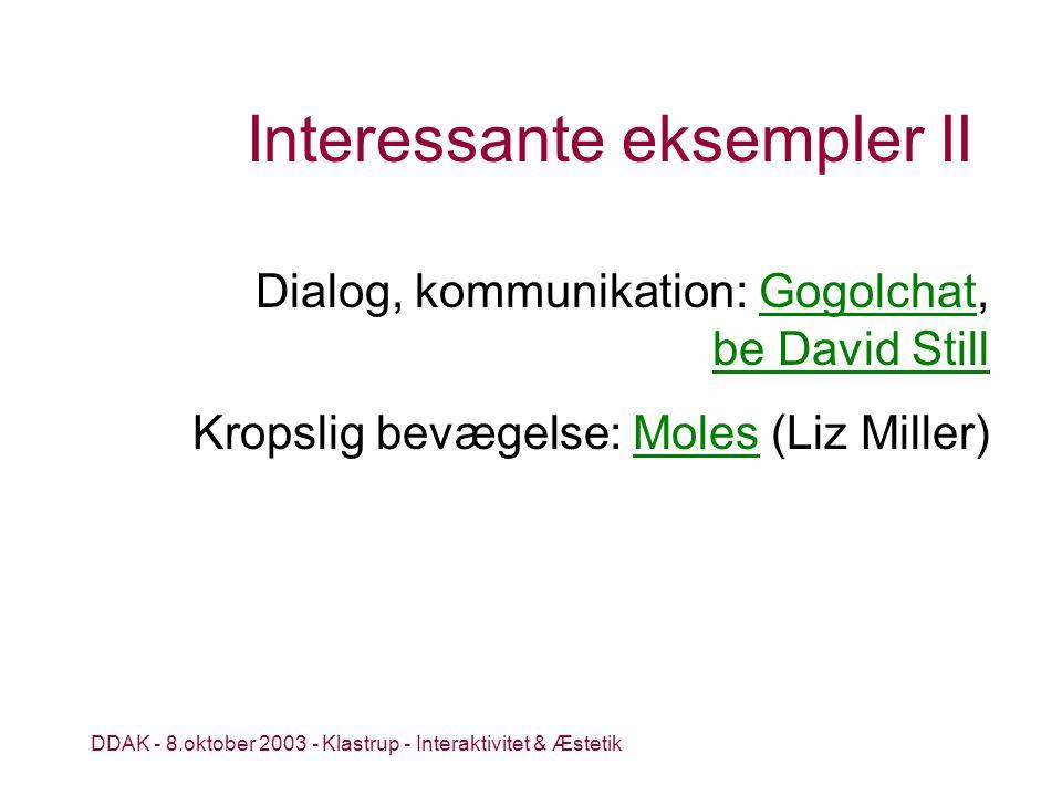 DDAK - 8.oktober 2003 - Klastrup - Interaktivitet & Æstetik Interessante eksempler II Dialog, kommunikation: Gogolchat, be David StillGogolchat be David Still Kropslig bevægelse: Moles (Liz Miller)Moles
