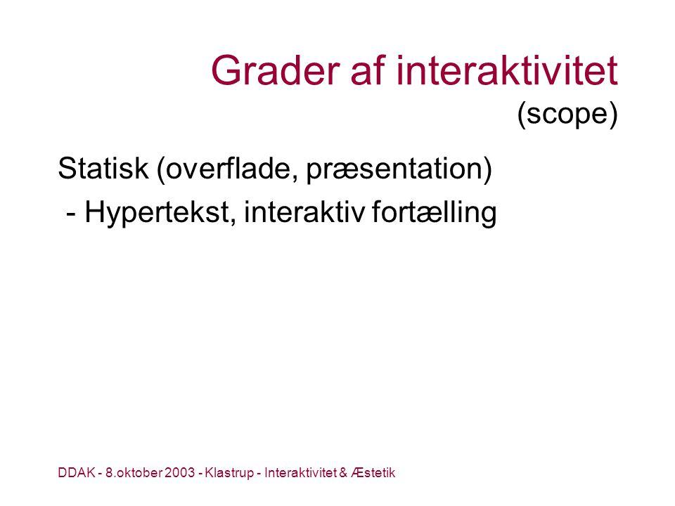 DDAK - 8.oktober 2003 - Klastrup - Interaktivitet & Æstetik Grader af interaktivitet (scope) Statisk (overflade, præsentation) - Hypertekst, interaktiv fortælling