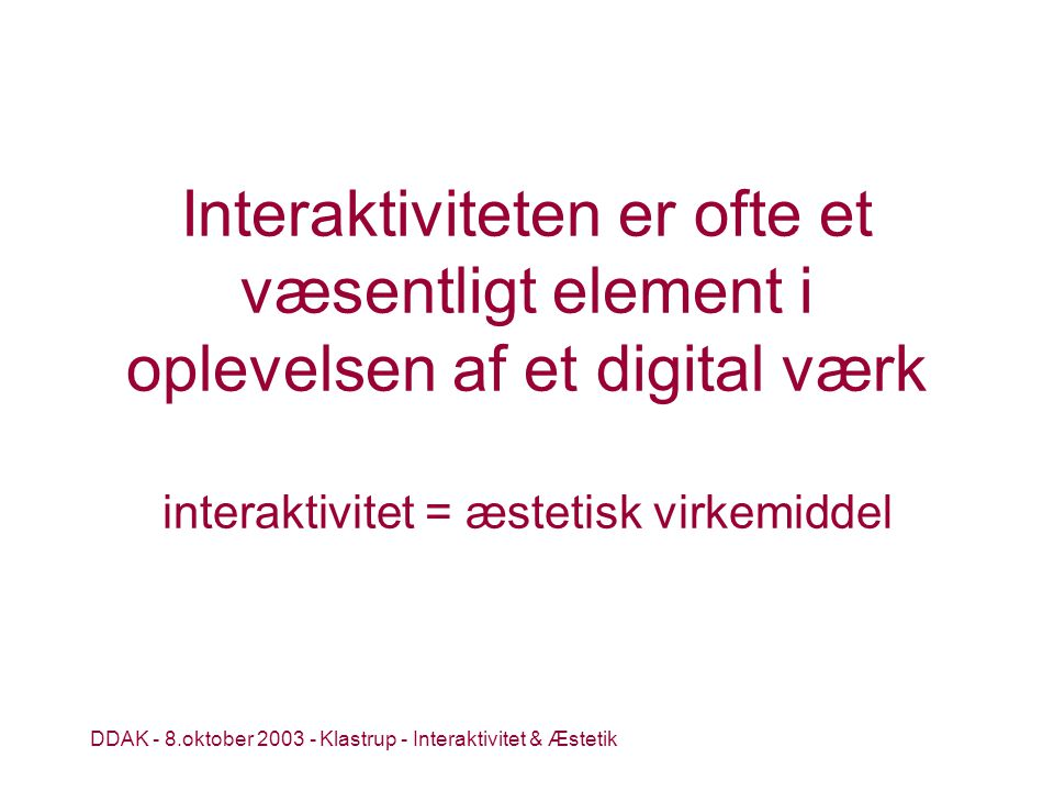DDAK - 8.oktober 2003 - Klastrup - Interaktivitet & Æstetik Interaktiviteten er ofte et væsentligt element i oplevelsen af et digital værk interaktivitet = æstetisk virkemiddel