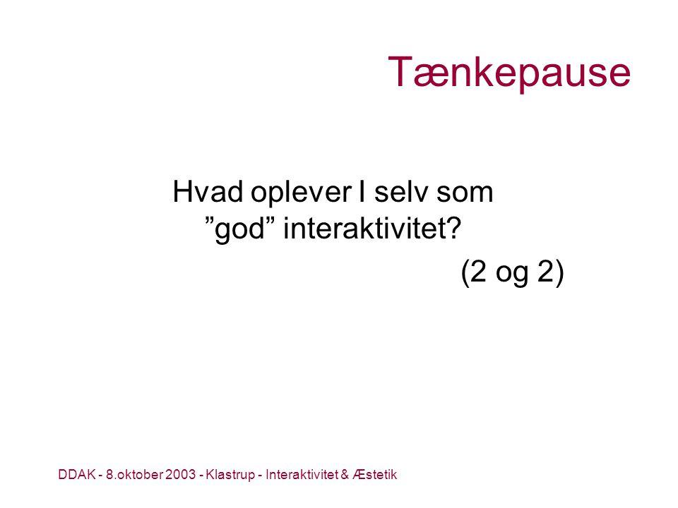 DDAK - 8.oktober 2003 - Klastrup - Interaktivitet & Æstetik Tænkepause Hvad oplever I selv som god interaktivitet.