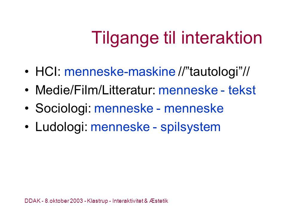 DDAK - 8.oktober 2003 - Klastrup - Interaktivitet & Æstetik Tilgange til interaktion HCI: menneske-maskine // tautologi // Medie/Film/Litteratur: menneske - tekst Sociologi: menneske - menneske Ludologi: menneske - spilsystem