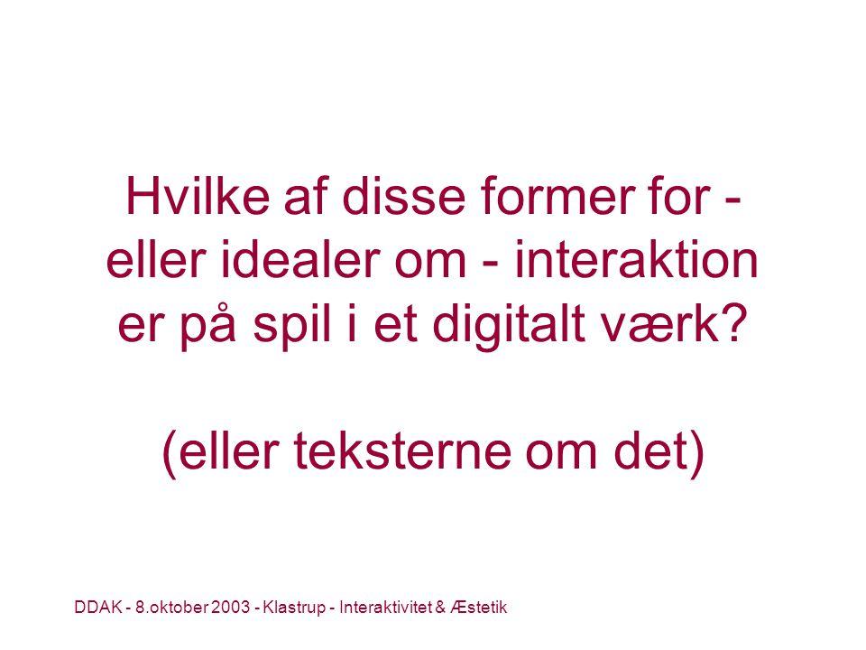 DDAK - 8.oktober 2003 - Klastrup - Interaktivitet & Æstetik Hvilke af disse former for - eller idealer om - interaktion er på spil i et digitalt værk.
