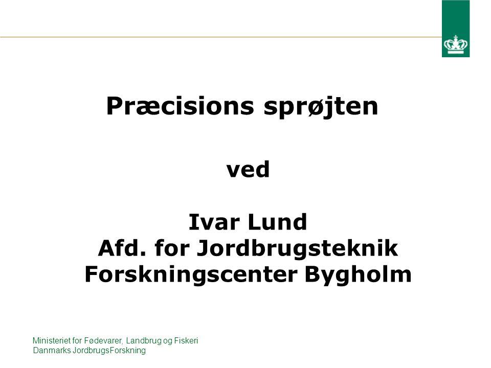 Ministeriet for Fødevarer, Landbrug og Fiskeri Danmarks JordbrugsForskning Præcisions sprøjten ved Ivar Lund Afd.