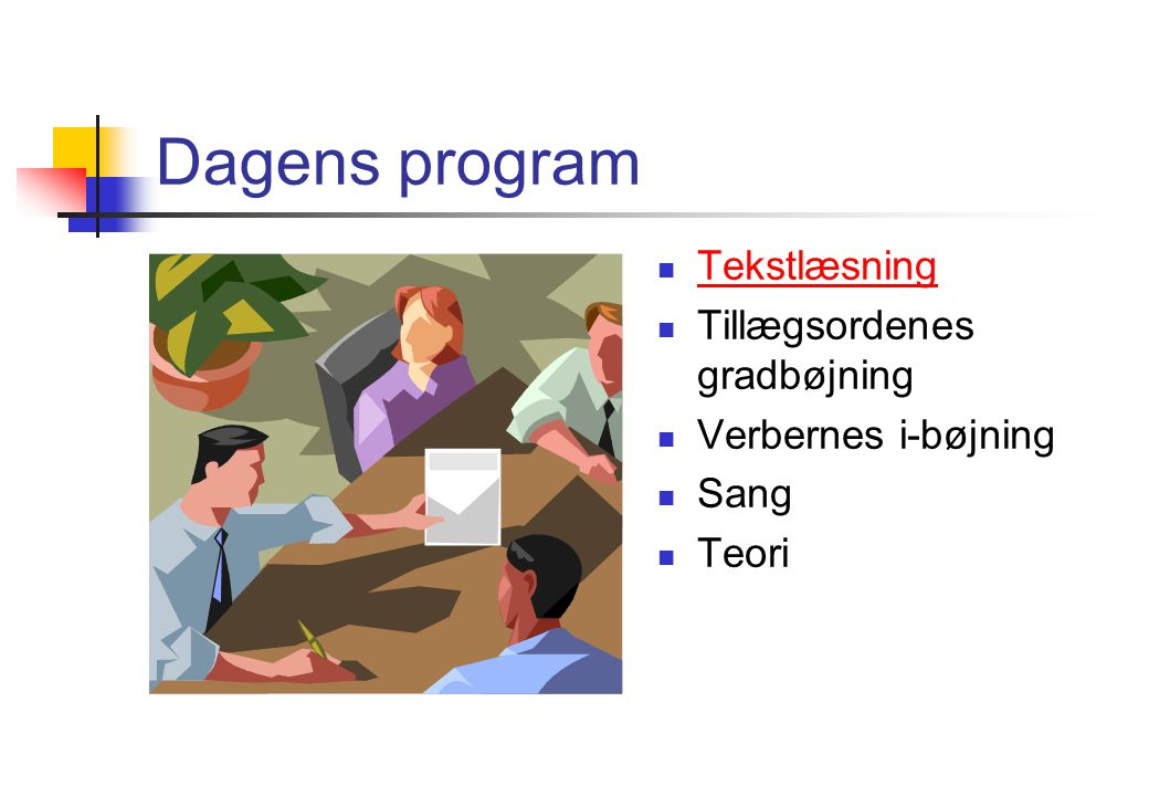 Dagens program Tekstlæsning Tillægsordenes gradbøjning Verbernes i-bøjning Sang Teori