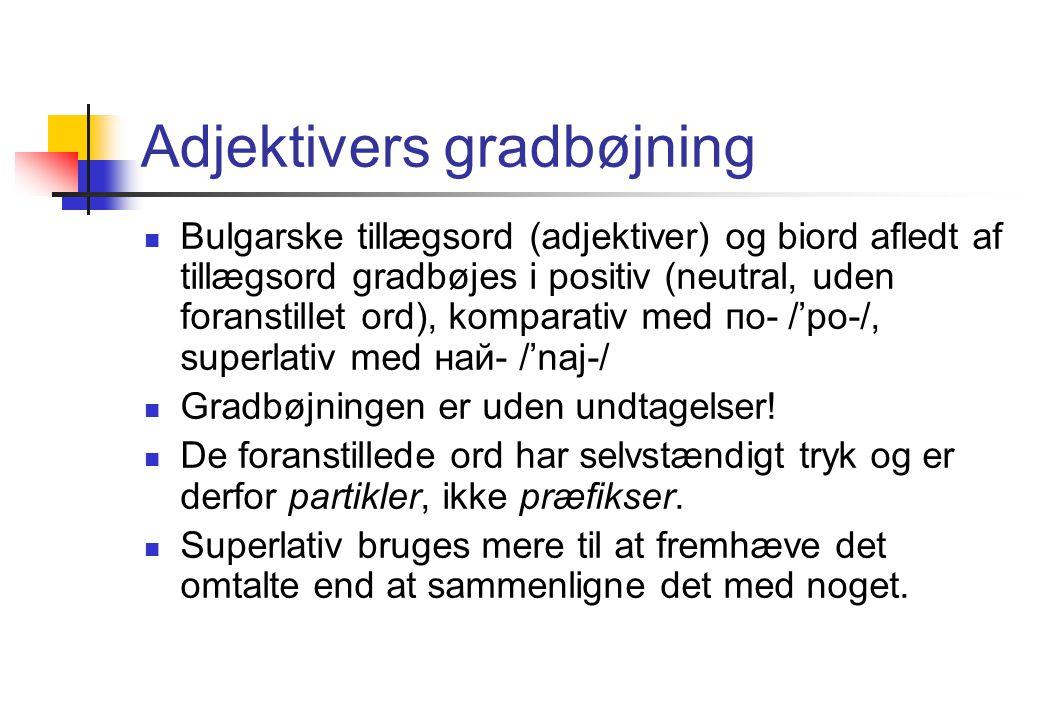 Adjektivers gradbøjning Bulgarske tillægsord (adjektiver) og biord afledt af tillægsord gradbøjes i positiv (neutral, uden foranstillet ord), komparativ med по- /'po-/, superlativ med най- /'naj-/ Gradbøjningen er uden undtagelser.