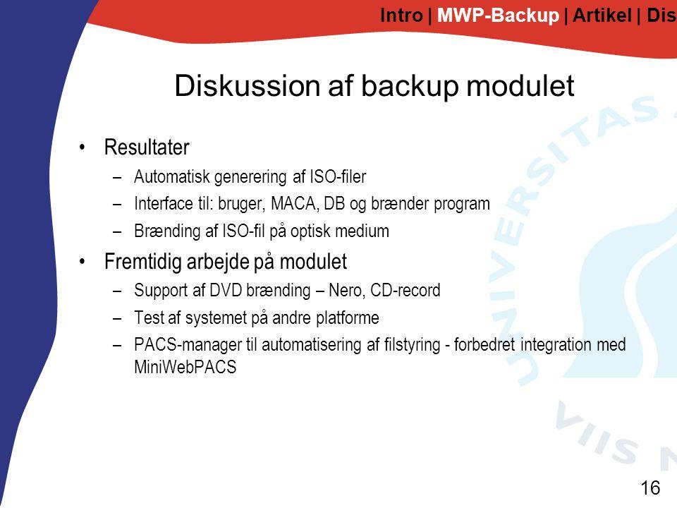 16 Diskussion af backup modulet Resultater –Automatisk generering af ISO-filer –Interface til: bruger, MACA, DB og brænder program –Brænding af ISO-fil på optisk medium Fremtidig arbejde på modulet –Support af DVD brænding – Nero, CD-record –Test af systemet på andre platforme –PACS-manager til automatisering af filstyring - forbedret integration med MiniWebPACS Intro | MWP-Backup | Artikel | Diskussion
