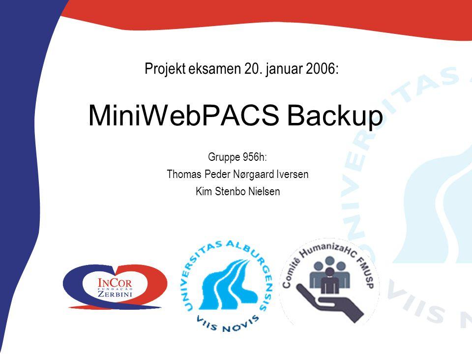 MiniWebPACS Backup Gruppe 956h: Thomas Peder Nørgaard Iversen Kim Stenbo Nielsen Projekt eksamen 20.