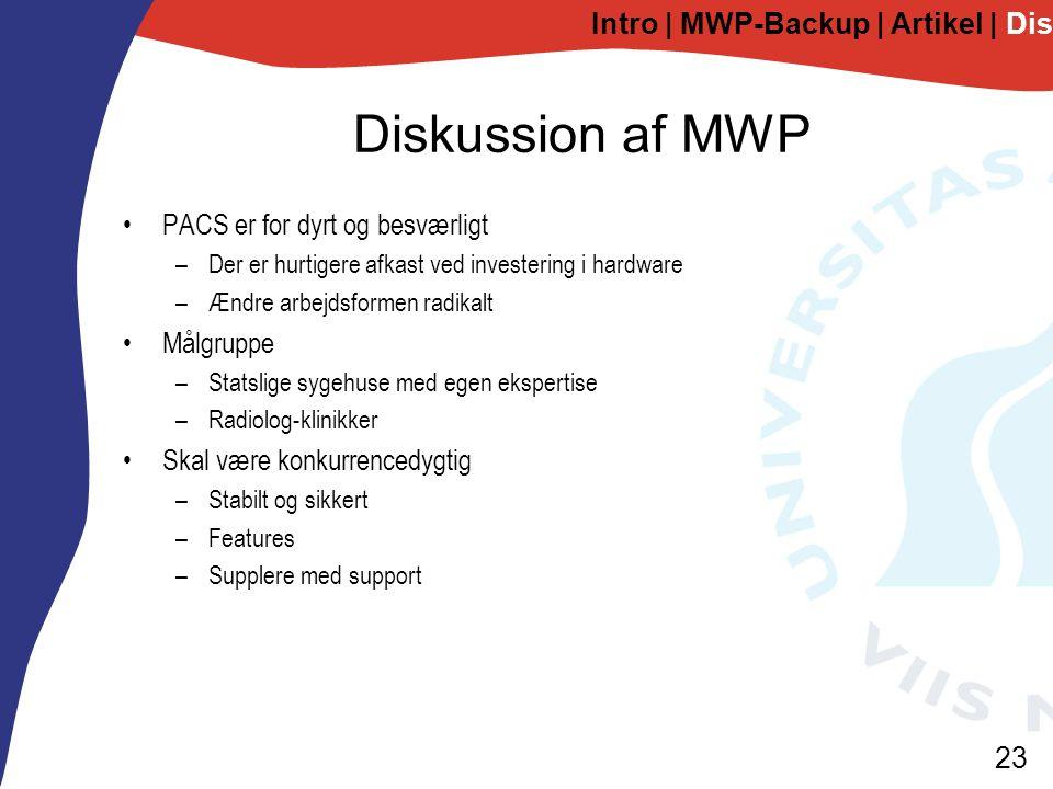 23 Diskussion af MWP PACS er for dyrt og besværligt –Der er hurtigere afkast ved investering i hardware –Ændre arbejdsformen radikalt Målgruppe –Statslige sygehuse med egen ekspertise –Radiolog-klinikker Skal være konkurrencedygtig –Stabilt og sikkert –Features –Supplere med support Intro | MWP-Backup | Artikel | Diskussion