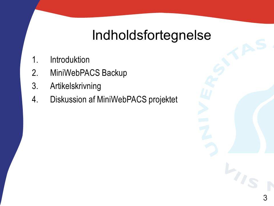 3 Indholdsfortegnelse 1.Introduktion 2.MiniWebPACS Backup 3.Artikelskrivning 4.Diskussion af MiniWebPACS projektet