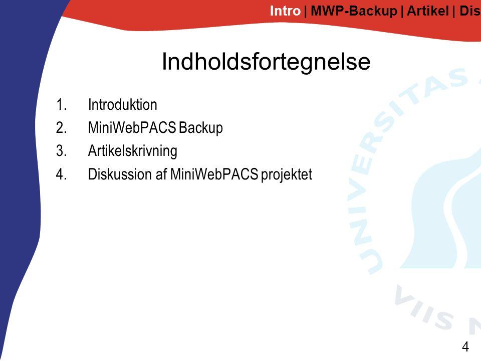 4 Indholdsfortegnelse 1.Introduktion 2.MiniWebPACS Backup 3.Artikelskrivning 4.Diskussion af MiniWebPACS projektet Intro | MWP-Backup | Artikel | Diskussion