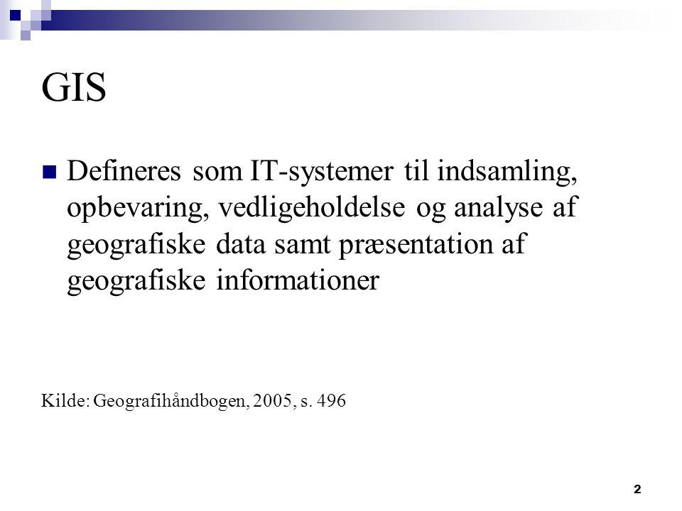 2 GIS Defineres som IT-systemer til indsamling, opbevaring, vedligeholdelse og analyse af geografiske data samt præsentation af geografiske informationer Kilde: Geografihåndbogen, 2005, s.