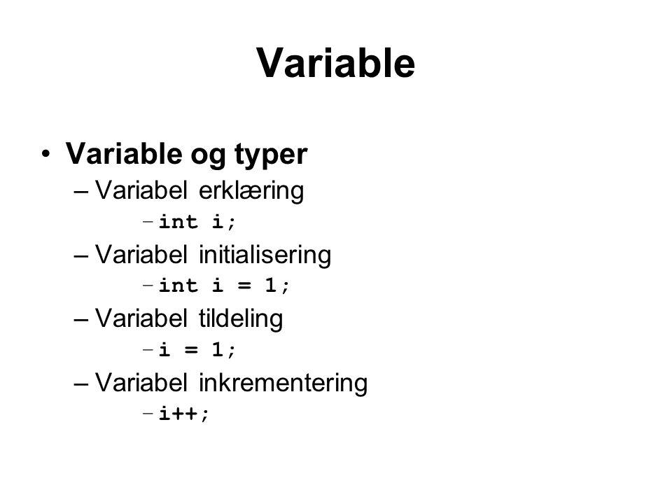 Variable Variable og typer –Variabel erklæring –int i; –Variabel initialisering –int i = 1; –Variabel tildeling –i = 1; –Variabel inkrementering –i++;