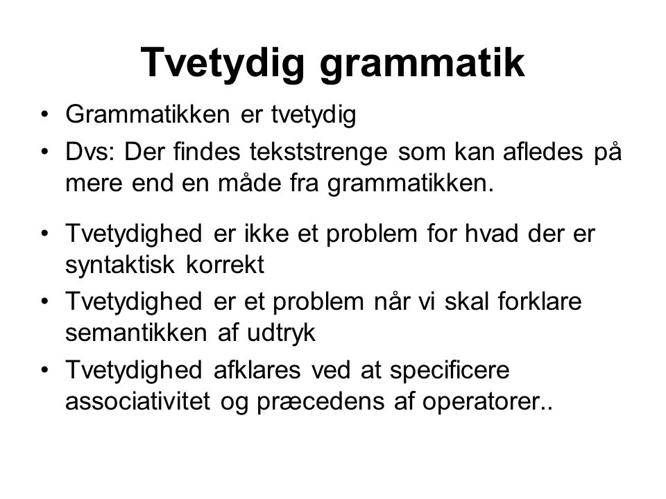 Tvetydig grammatik Grammatikken er tvetydig Dvs: Der findes tekststrenge som kan afledes på mere end en måde fra grammatikken.