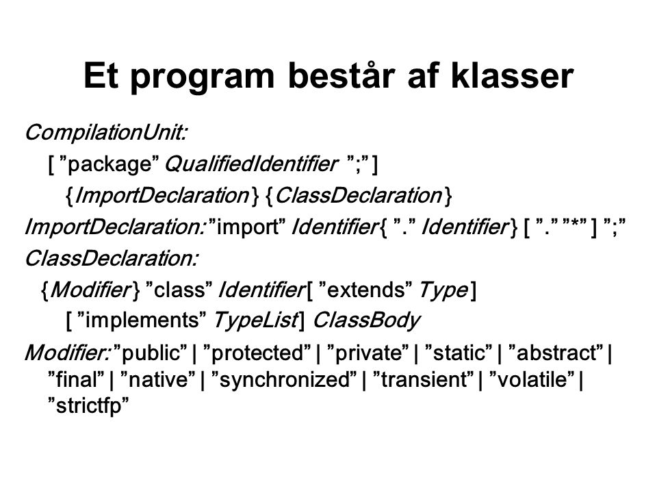 Et program består af klasser CompilationUnit: [ package QualifiedIdentifier ; ] {ImportDeclaration } {ClassDeclaration } ImportDeclaration: import Identifier { . Identifier } [ . * ] ; ClassDeclaration: {Modifier } class Identifier [ extends Type ] [ implements TypeList ] ClassBody Modifier: public | protected | private | static | abstract | final | native | synchronized | transient | volatile | strictfp