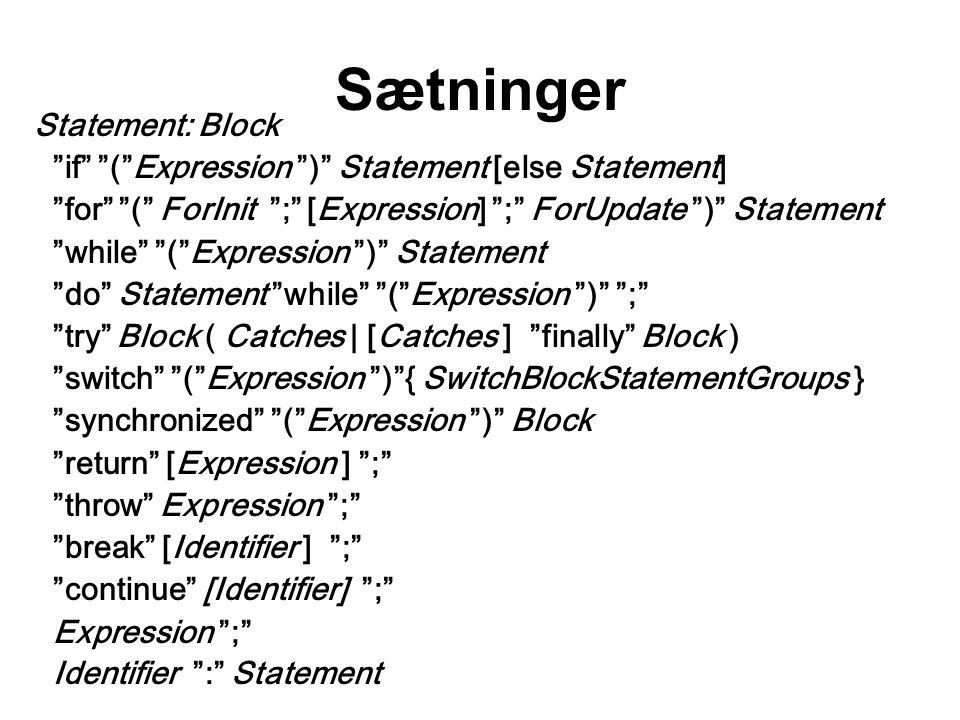 Sætninger Statement: Block if ( Expression ) Statement [else Statement] for ( ForInit ; [Expression] ; ForUpdate ) Statement while ( Expression ) Statement do Statement while ( Expression ) ; try Block ( Catches | [Catches ] finally Block ) switch ( Expression ) { SwitchBlockStatementGroups } synchronized ( Expression ) Block return [Expression ] ; throw Expression ; break [Identifier ] ; continue [Identifier] ; Expression ; Identifier : Statement