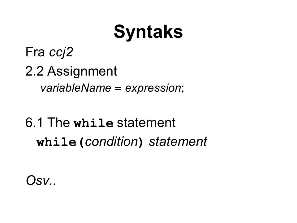 Syntaks Fra ccj2 2.2 Assignment variableName = expression; 6.1 The while statement while( condition ) statement Osv..