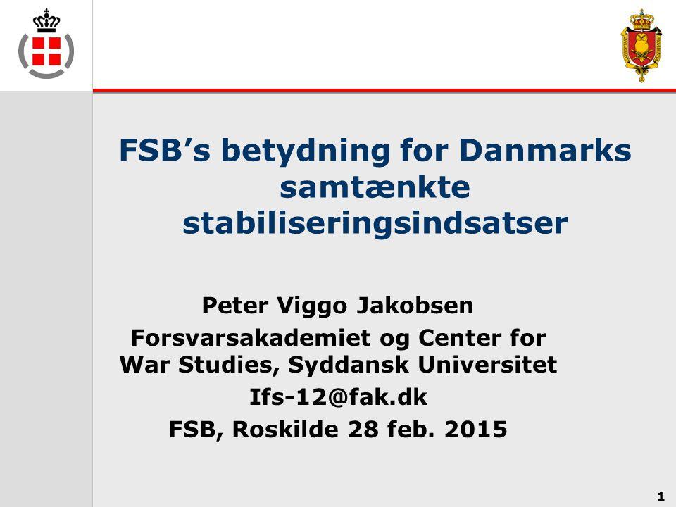 1 FSB's betydning for Danmarks samtænkte stabiliseringsindsatser Peter Viggo Jakobsen Forsvarsakademiet og Center for War Studies, Syddansk Universitet Ifs-12@fak.dk FSB, Roskilde 28 feb.