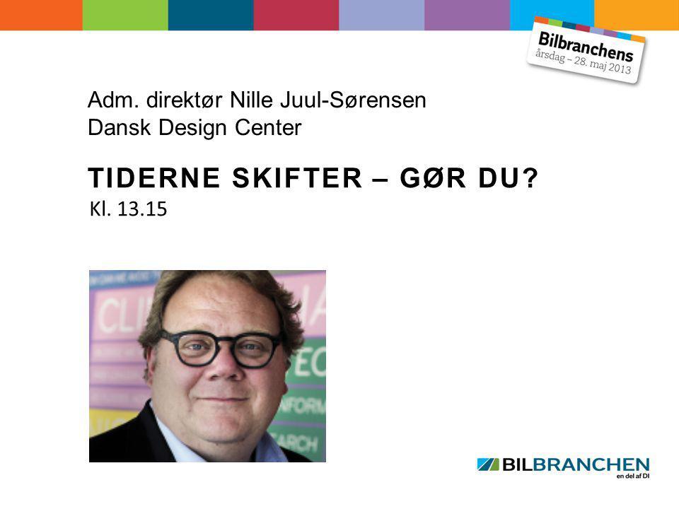 Adm. direktør Nille Juul-Sørensen Dansk Design Center TIDERNE SKIFTER – GØR DU Kl. 13.15