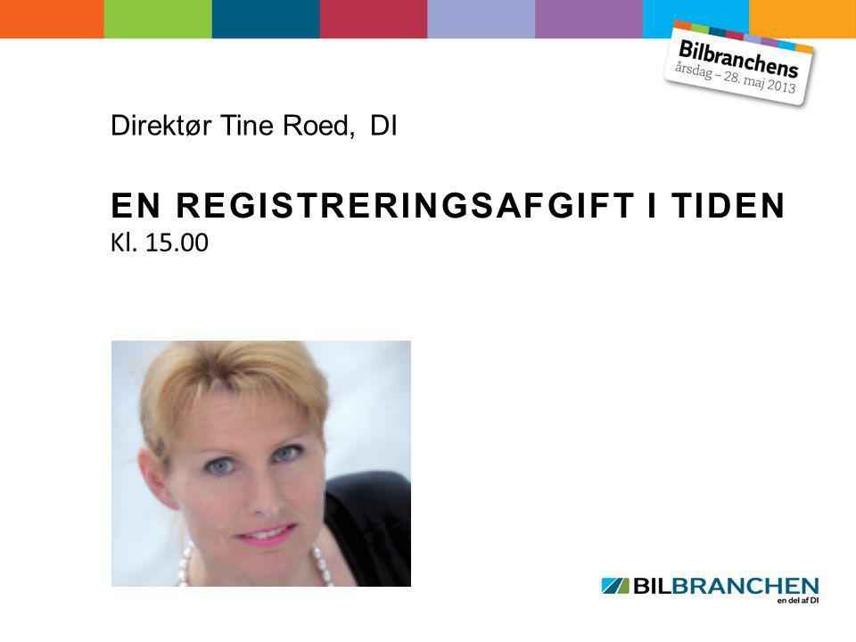 Direktør Tine Roed, DI EN REGISTRERINGSAFGIFT I TIDEN Kl. 15.00