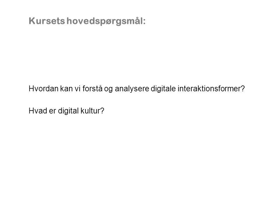 Kursets hovedspørgsmål: Hvordan kan vi forstå og analysere digitale interaktionsformer.