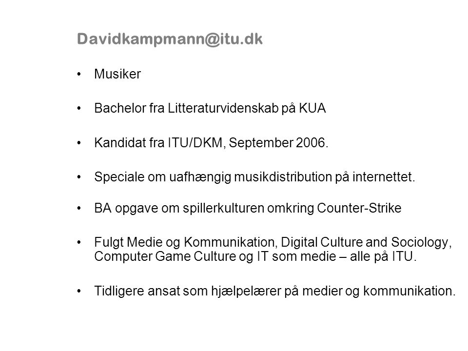 Davidkampmann@itu.dk Musiker Bachelor fra Litteraturvidenskab på KUA Kandidat fra ITU/DKM, September 2006.